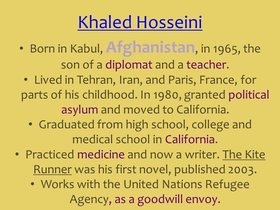 Khaled Hosseini Born in Kabul, Afghanistan, in 1965, the son of a diplomat and a teacher.