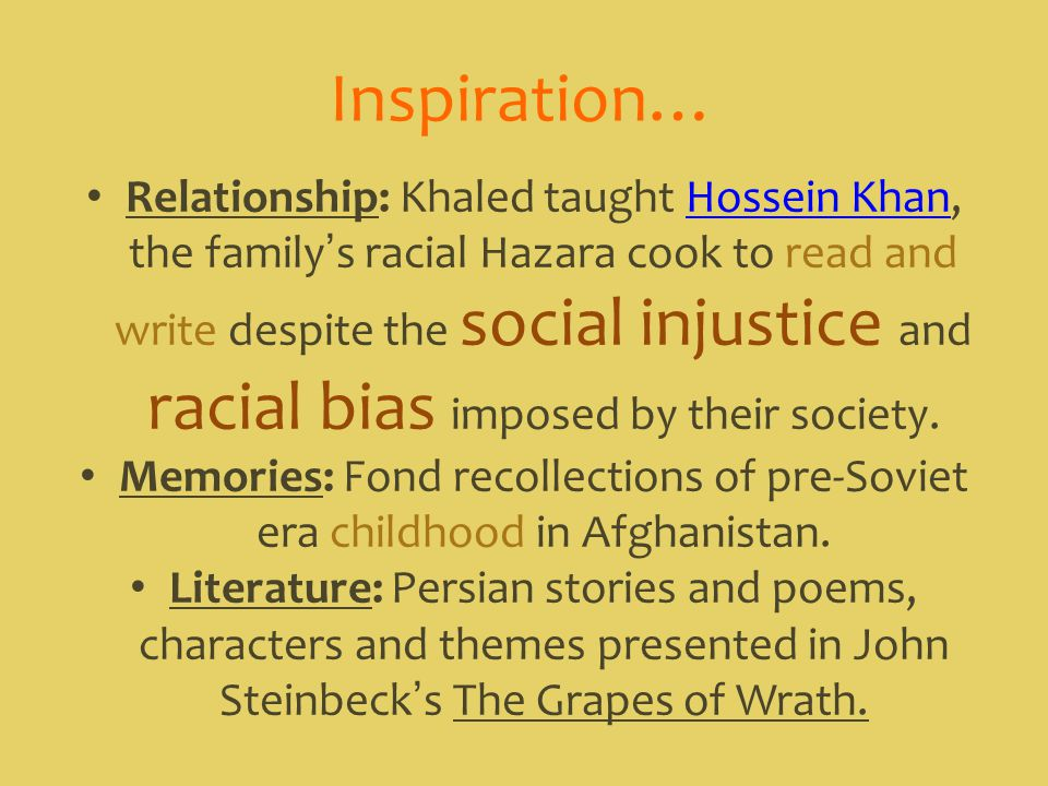 Inspiration… Relationship: Khaled taught Hossein Khan, the family's racial Hazara cook to read and write despite the social injustice and racial bias imposed by their society.Hossein Khan Memories: Fond recollections of pre-Soviet era childhood in Afghanistan.