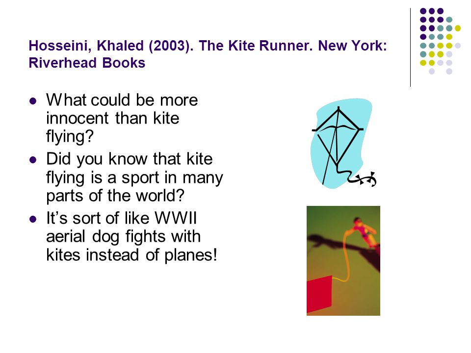 Hosseini, Khaled (2003). The Kite Runner. New York: Riverhead Books What could be more innocent than kite flying? Did you know that kite flying is a s