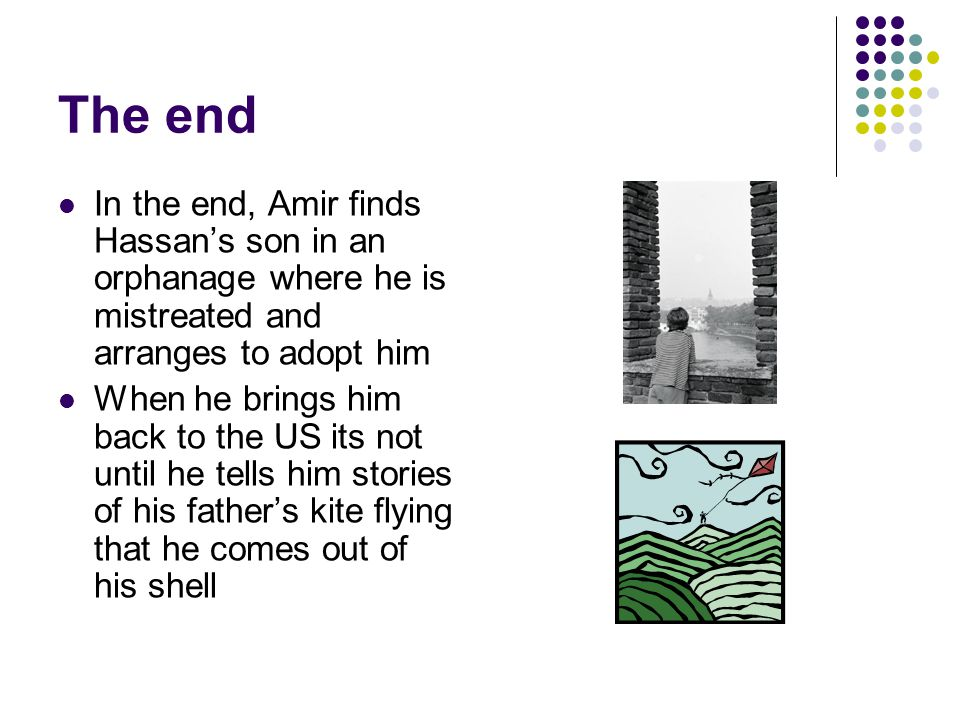 The end In the end, Amir finds Hassan's son in an orphanage where he is mistreated and arranges to adopt him When he brings him back to the US its not until he tells him stories of his father's kite flying that he comes out of his shell