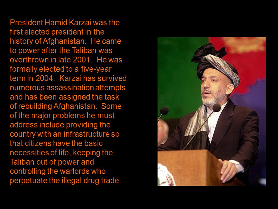 President Hamid Karzai was the first elected president in the history of Afghanistan. He came to power after the Taliban was overthrown in late 2001.