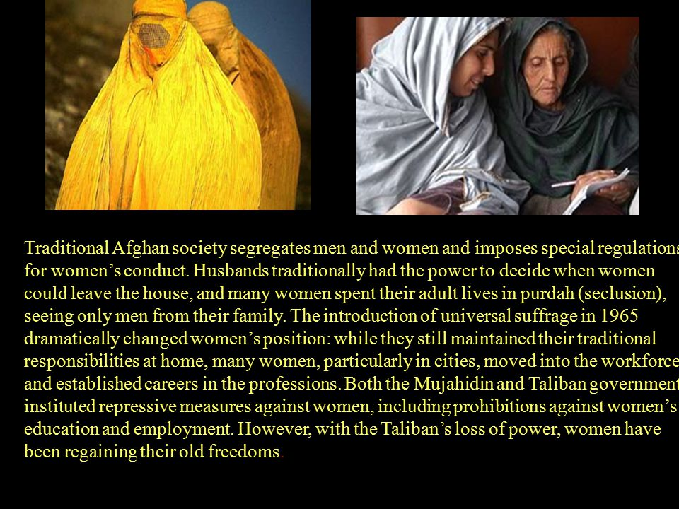 Traditional Afghan society segregates men and women and imposes special regulations for women's conduct. Husbands traditionally had the power to decid