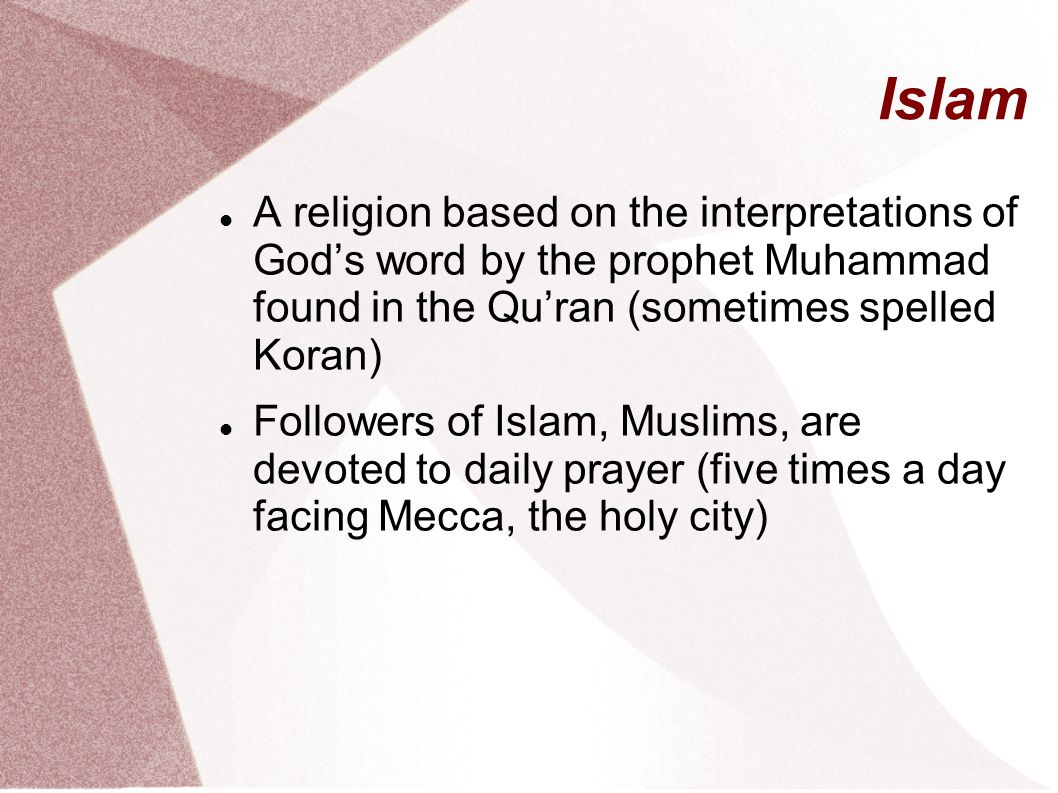 Islam A religion based on the interpretations of God's word by the prophet Muhammad found in the Qu'ran (sometimes spelled Koran) Followers of Islam, Muslims, are devoted to daily prayer (five times a day facing Mecca, the holy city)