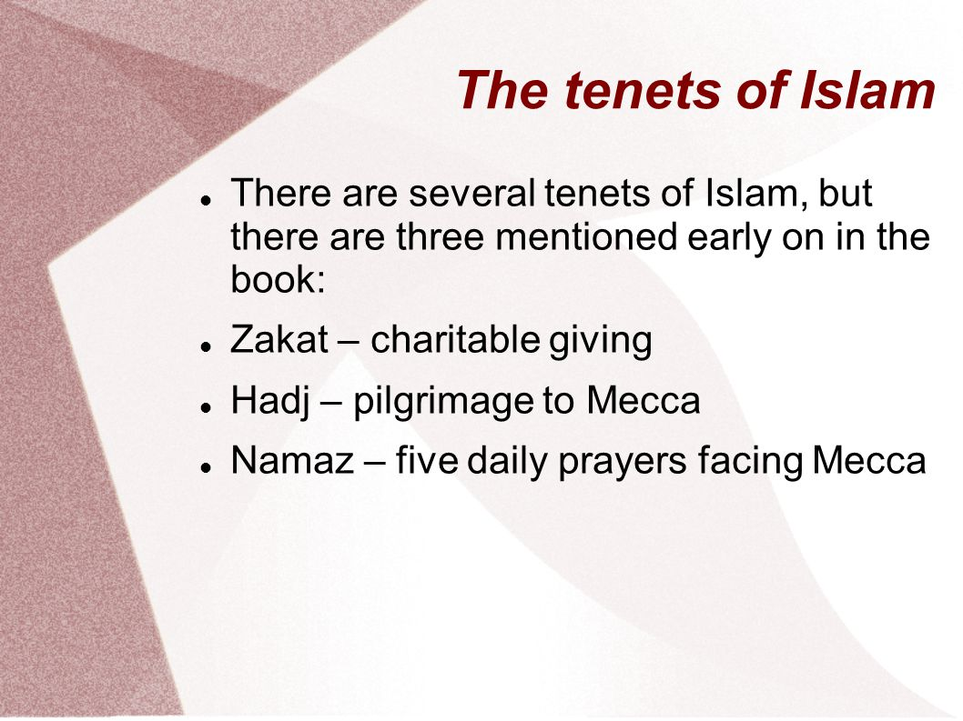 The tenets of Islam There are several tenets of Islam, but there are three mentioned early on in the book: Zakat – charitable giving Hadj – pilgrimage to Mecca Namaz – five daily prayers facing Mecca