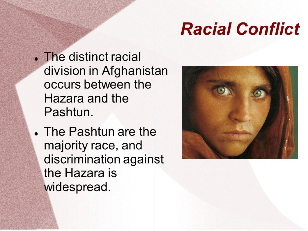 Racial Conflict The distinct racial division in Afghanistan occurs between the Hazara and the Pashtun.