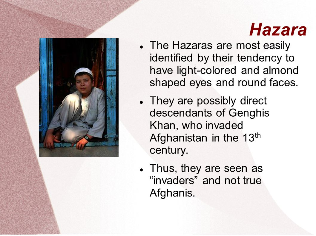Hazara The Hazaras are most easily identified by their tendency to have light-colored and almond shaped eyes and round faces.