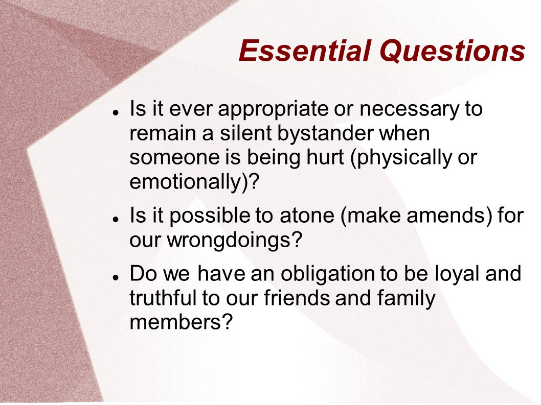 Essential Questions Is it ever appropriate or necessary to remain a silent bystander when someone is being hurt (physically or emotionally).