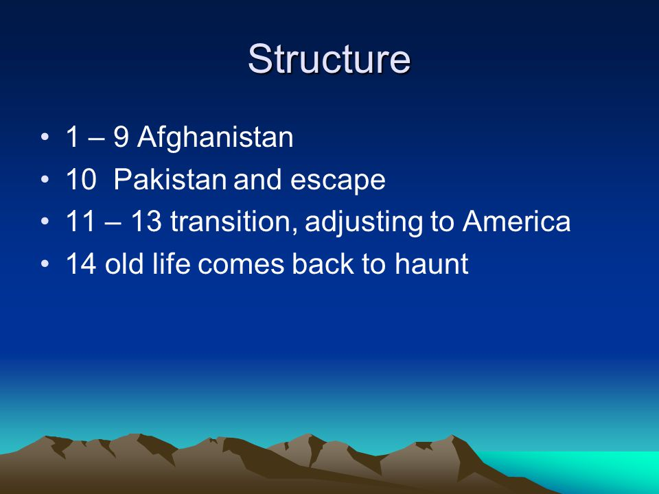 Structure 1 – 9 Afghanistan 10 Pakistan and escape 11 – 13 transition, adjusting to America 14 old life comes back to haunt