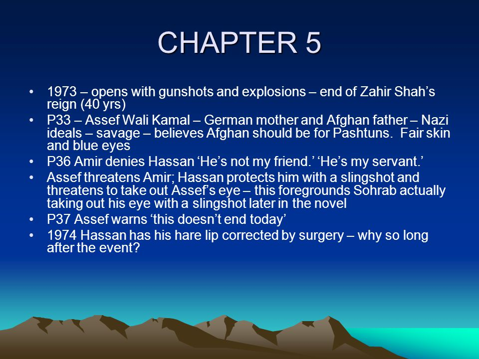 CHAPTER 5 1973 – opens with gunshots and explosions – end of Zahir Shah's reign (40 yrs) P33 – Assef Wali Kamal – German mother and Afghan father – Nazi ideals – savage – believes Afghan should be for Pashtuns.