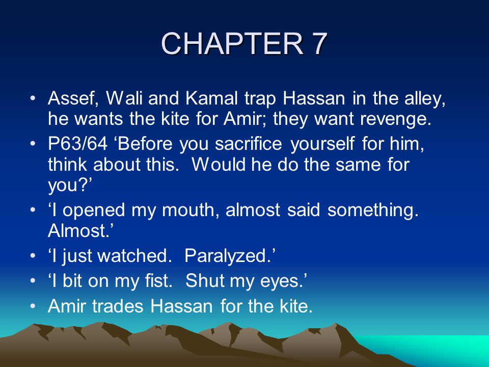 CHAPTER 7 Assef, Wali and Kamal trap Hassan in the alley, he wants the kite for Amir; they want revenge.