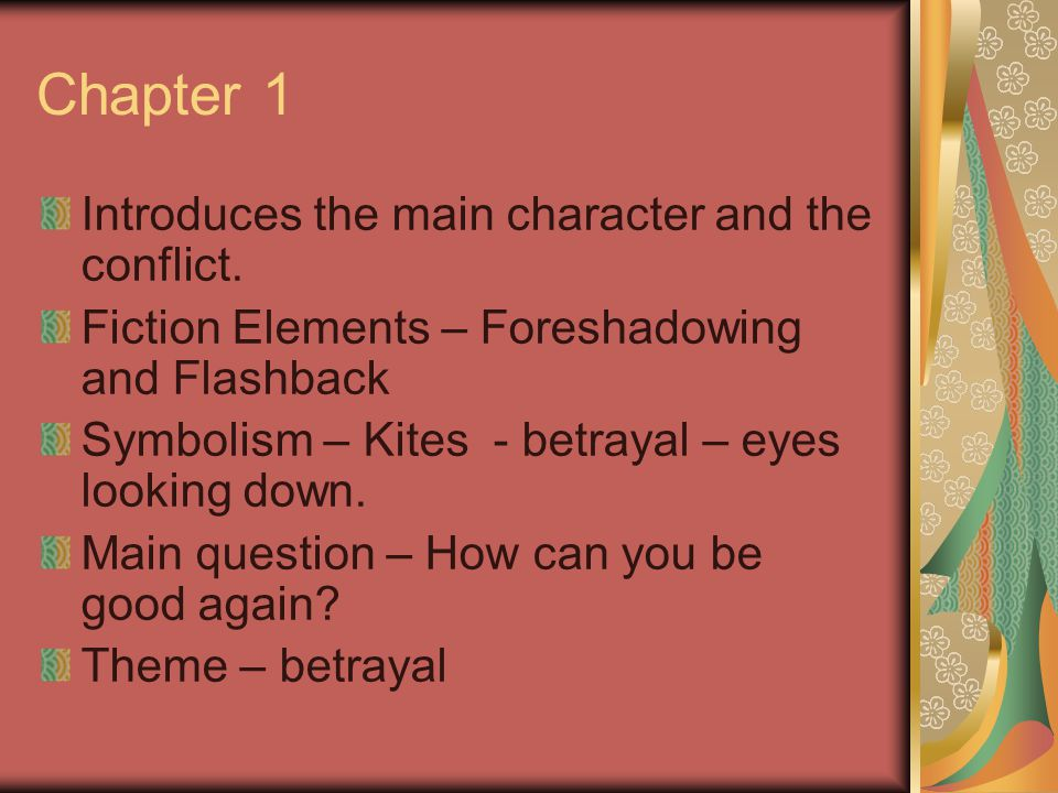 Chapter 1 Introduces the main character and the conflict. Fiction Elements – Foreshadowing and Flashback Symbolism – Kites - betrayal – eyes looking d