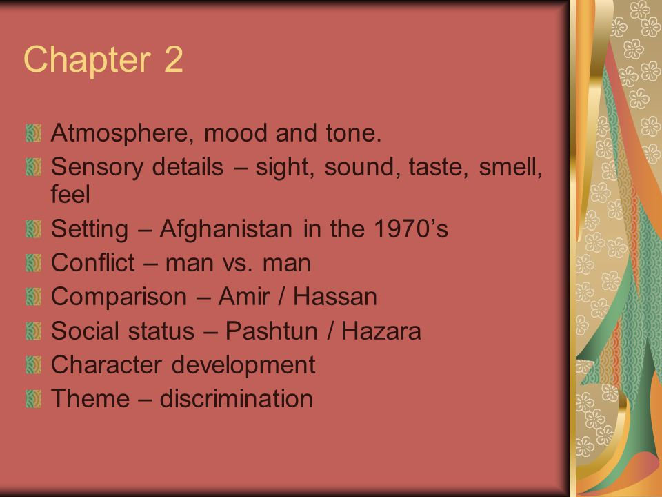 Chapter 2 Atmosphere, mood and tone. Sensory details – sight, sound, taste, smell, feel Setting – Afghanistan in the 1970's Conflict – man vs. man Com