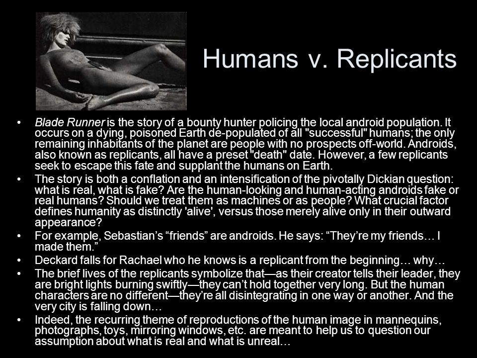 Humans v. Replicants Blade Runner is the story of a bounty hunter policing the local android population. It occurs on a dying, poisoned Earth de-popul