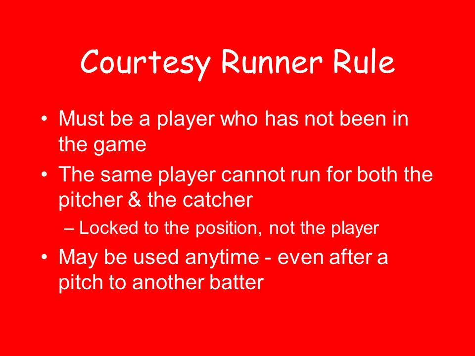 Courtesy Runner Rule Must be a player who has not been in the game The same player cannot run for both the pitcher & the catcher –Locked to the position, not the player May be used anytime - even after a pitch to another batter