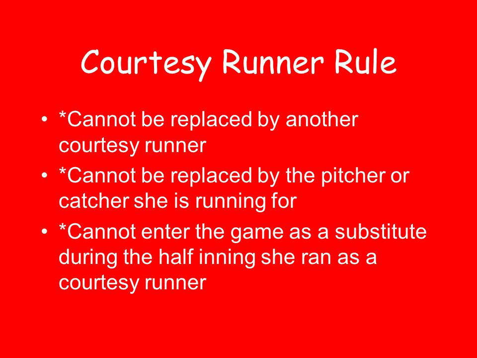 Courtesy Runner Rule *Cannot be replaced by another courtesy runner *Cannot be replaced by the pitcher or catcher she is running for *Cannot enter the game as a substitute during the half inning she ran as a courtesy runner
