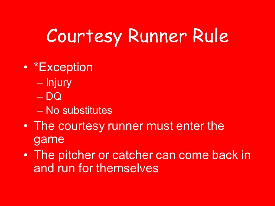 Courtesy Runner Rule *Exception –Injury –DQ –No substitutes The courtesy runner must enter the game The pitcher or catcher can come back in and run for themselves