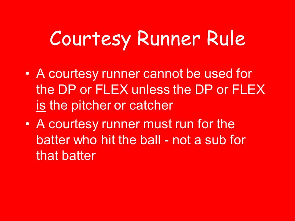 Courtesy Runner Rule The pitcher & catcher are NOT considered to have left the game if a courtesy runner runs for them Use of a courtesy runner must be reported to the umpire Penalty for violation of rule –Unreported sub - Federation –Illegal runner - ASA