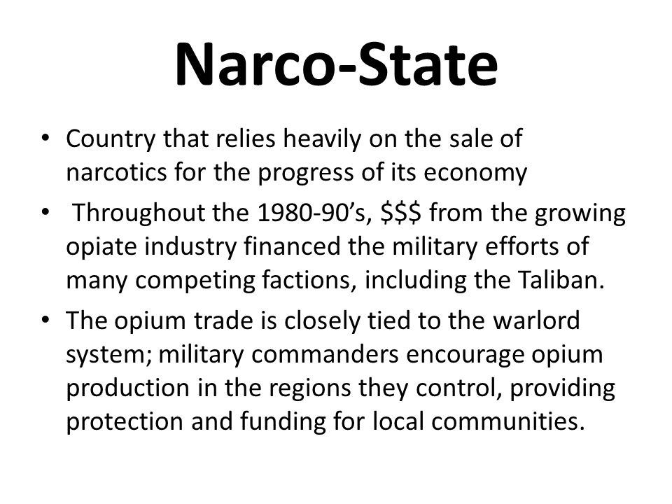 Narco-State Country that relies heavily on the sale of narcotics for the progress of its economy Throughout the 1980-90's, $$$ from the growing opiate