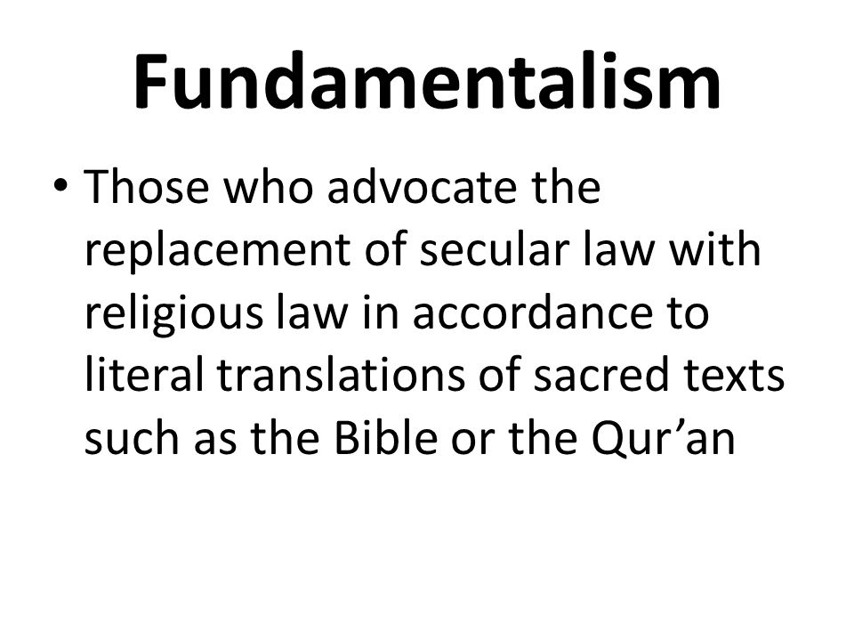 Fundamentalism Those who advocate the replacement of secular law with religious law in accordance to literal translations of sacred texts such as the Bible or the Qur'an
