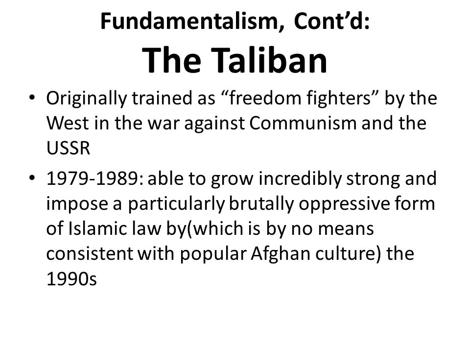 Fundamentalism, Cont'd: The Taliban Originally trained as freedom fighters by the West in the war against Communism and the USSR 1979-1989: able to grow incredibly strong and impose a particularly brutally oppressive form of Islamic law by(which is by no means consistent with popular Afghan culture) the 1990s