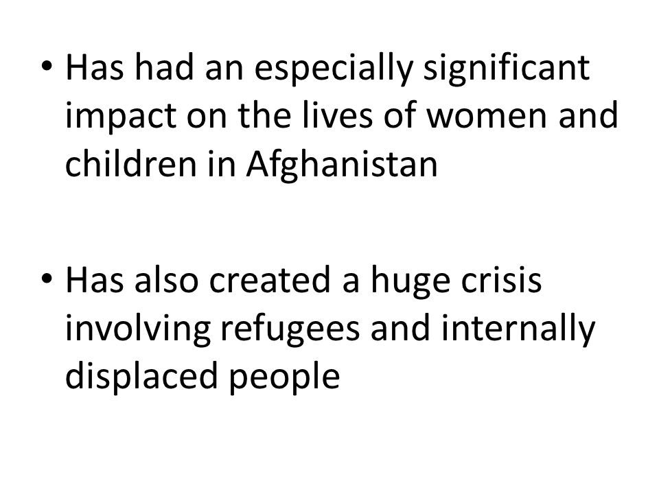 Has had an especially significant impact on the lives of women and children in Afghanistan Has also created a huge crisis involving refugees and inter