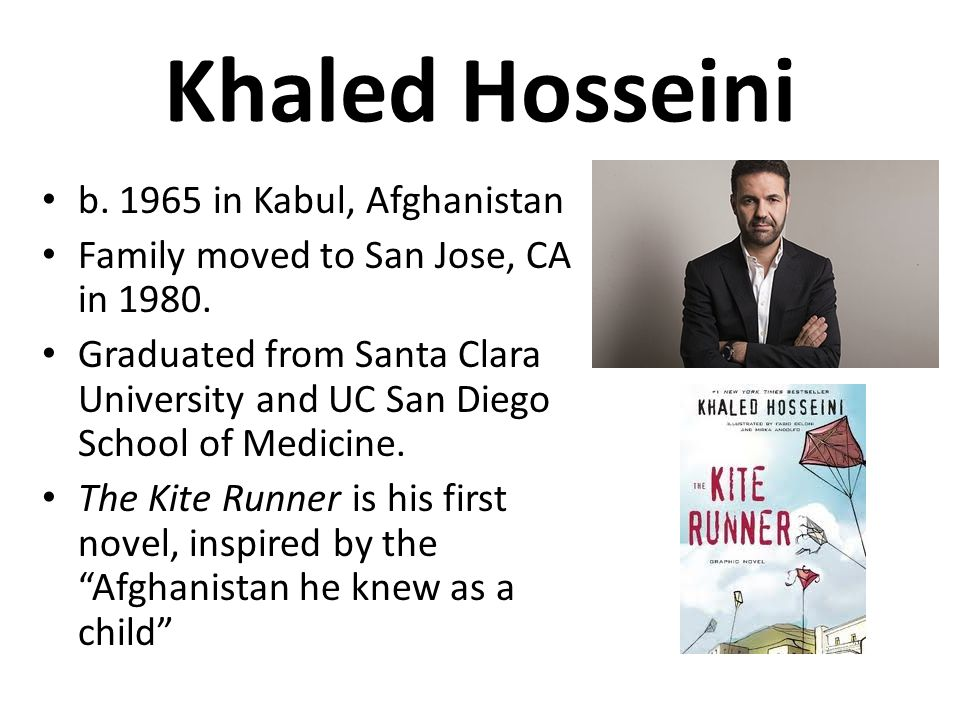 Khaled Hosseini b.1965 in Kabul, Afghanistan Family moved to San Jose, CA in 1980.