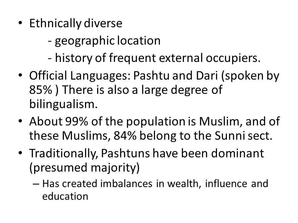 Ethnically diverse - geographic location - history of frequent external occupiers. Official Languages: Pashtu and Dari (spoken by 85% ) There is also