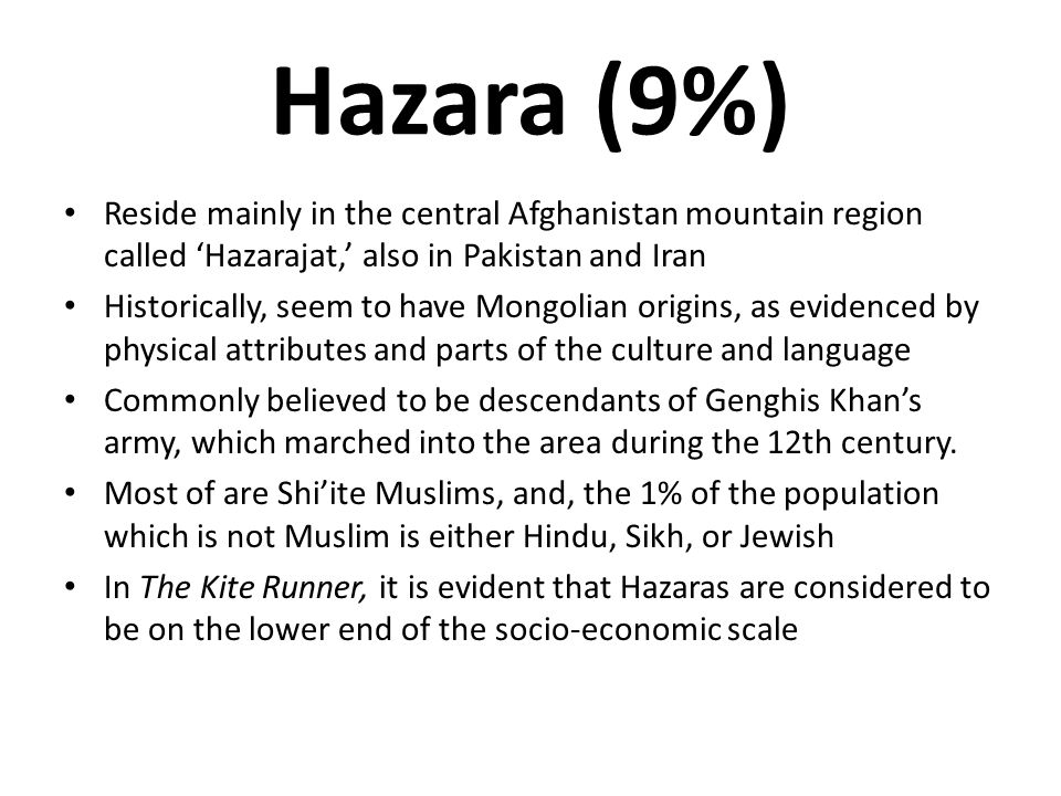 Hazara (9%) Reside mainly in the central Afghanistan mountain region called 'Hazarajat,' also in Pakistan and Iran Historically, seem to have Mongolia