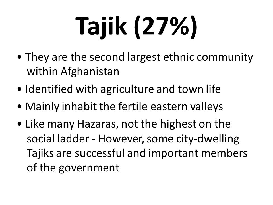 Tajik (27%) They are the second largest ethnic community within Afghanistan Identified with agriculture and town life Mainly inhabit the fertile easte