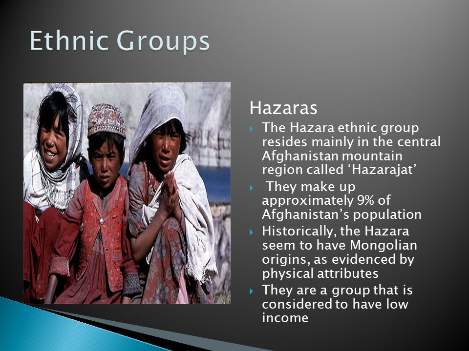 Hazaras  The Hazara ethnic group resides mainly in the central Afghanistan mountain region called 'Hazarajat'  They make up approximately 9% of Afgh