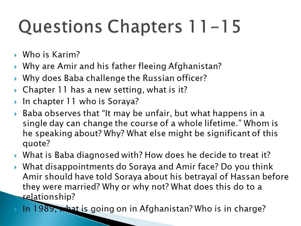  Who is Karim?  Why are Amir and his father fleeing Afghanistan?  Why does Baba challenge the Russian officer?  Chapter 11 has a new setting, what