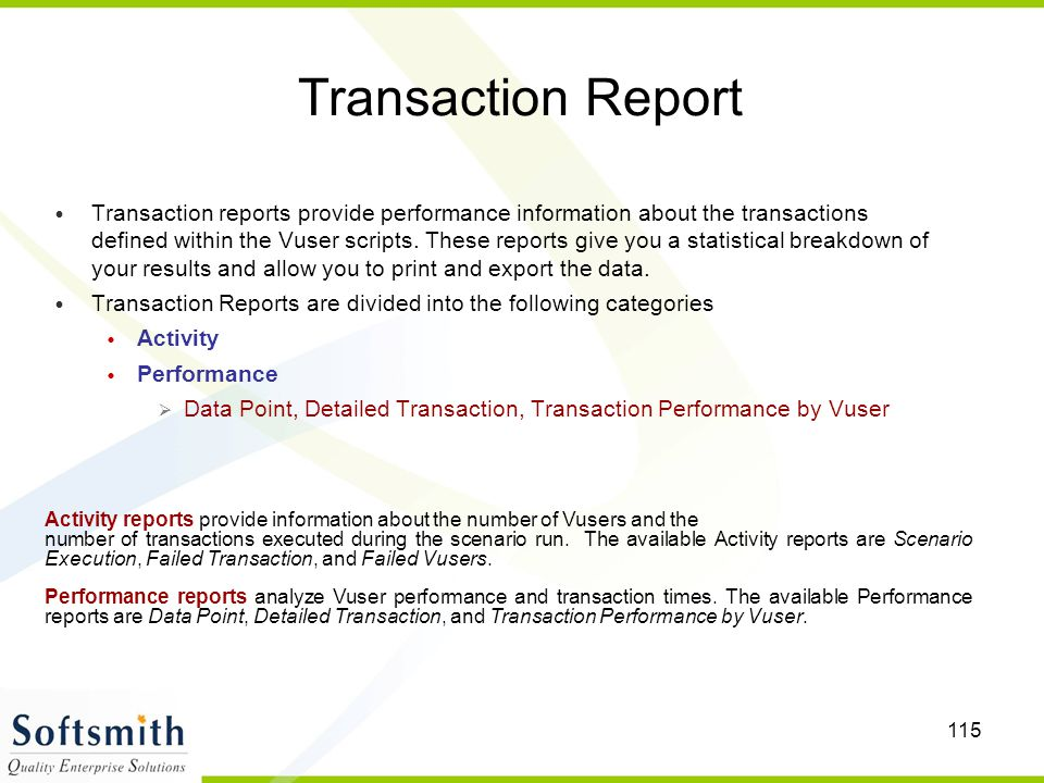 115 Transaction Report Transaction reports provide performance information about the transactions defined within the Vuser scripts. These reports give