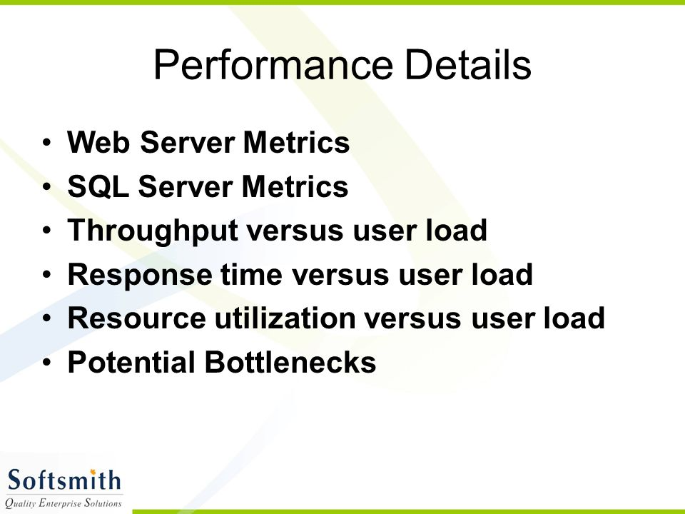 Performance Details Web Server Metrics SQL Server Metrics Throughput versus user load Response time versus user load Resource utilization versus user