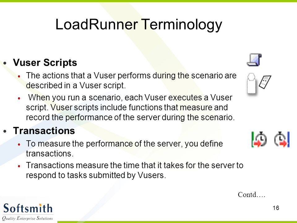 16 LoadRunner Terminology Vuser Scripts The actions that a Vuser performs during the scenario are described in a Vuser script. When you run a scenario