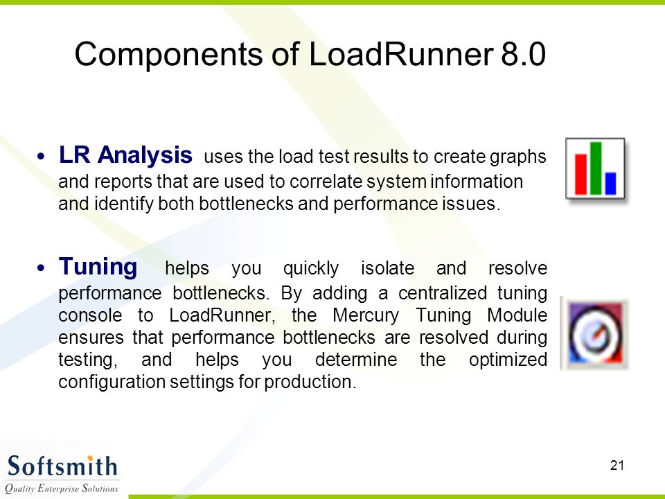 21 Components of LoadRunner 8.0 LR Analysis uses the load test results to create graphs and reports that are used to correlate system information and