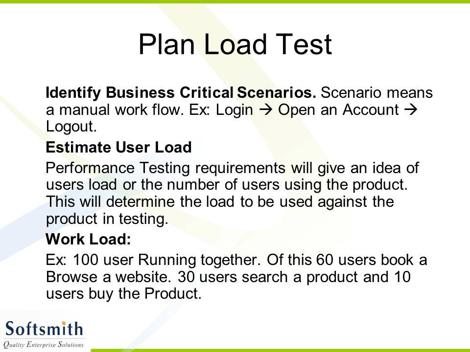 Identify Business Critical Scenarios. Scenario means a manual work flow. Ex: Login  Open an Account  Logout. Estimate User Load Performance Testing