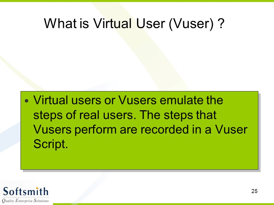 25 What is Virtual User (Vuser) ? Virtual users or Vusers emulate the steps of real users. The steps that Vusers perform are recorded in a Vuser Scrip