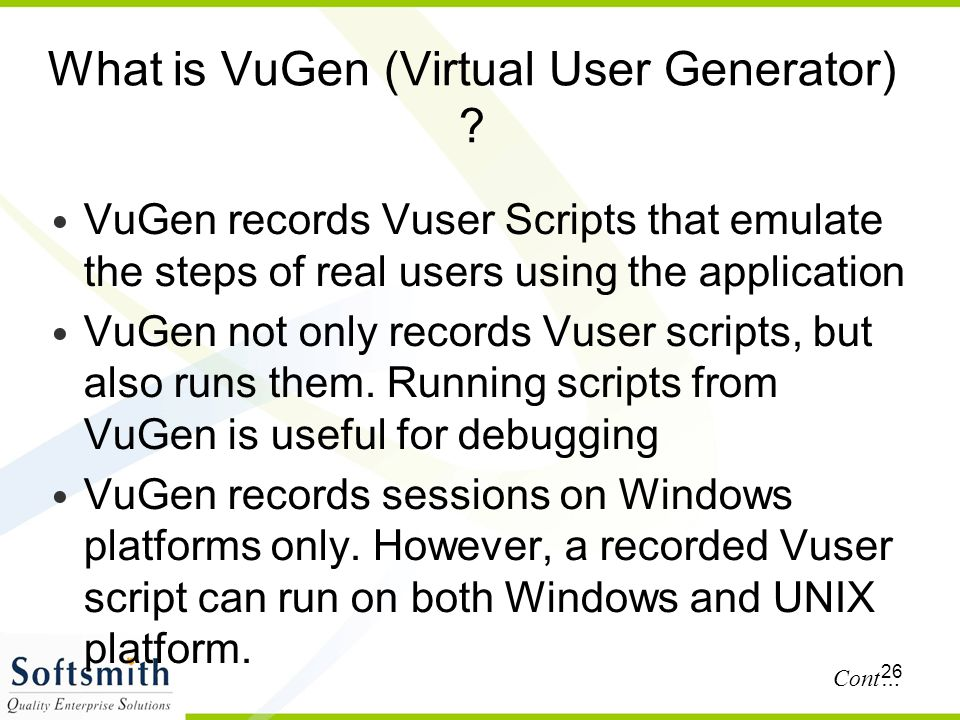 26 What is VuGen (Virtual User Generator) ? VuGen records Vuser Scripts that emulate the steps of real users using the application VuGen not only reco