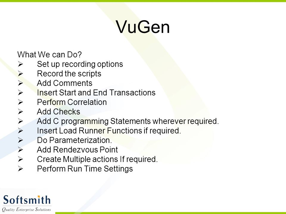 VuGen What We can Do?  Set up recording options  Record the scripts  Add Comments  Insert Start and End Transactions  Perform Correlation  Add C