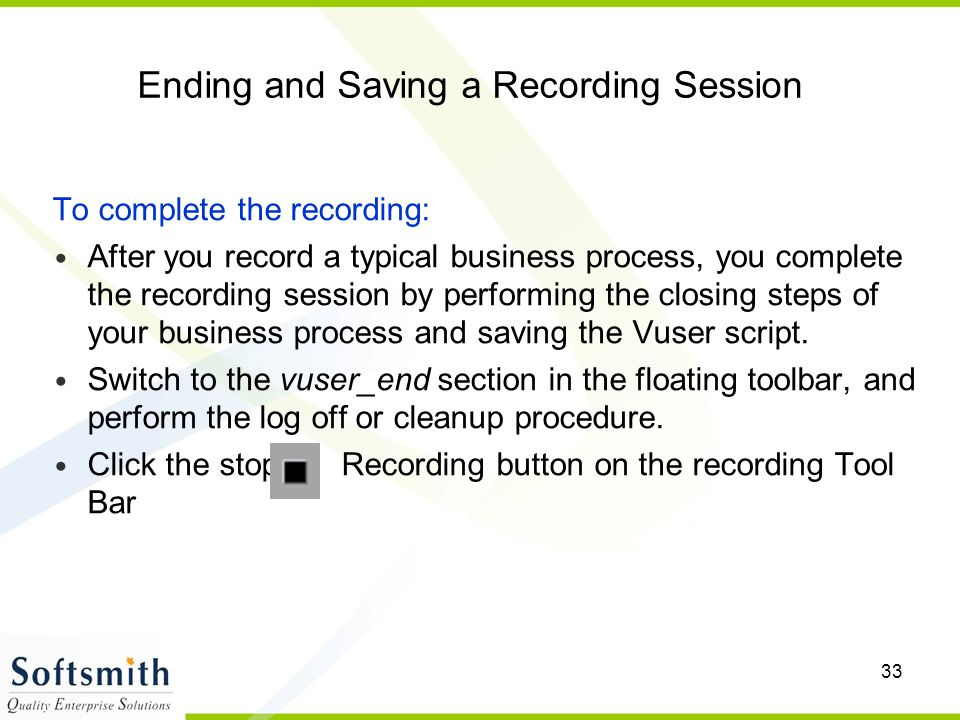 33 Ending and Saving a Recording Session To complete the recording: After you record a typical business process, you complete the recording session by