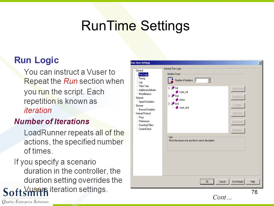 76 RunTime Settings Run Logic You can instruct a Vuser to Repeat the Run section when you run the script. Each repetition is known as iteration Number