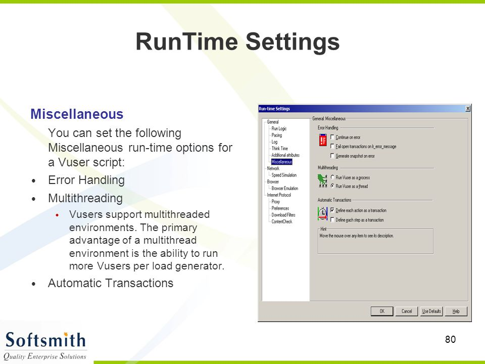 80 Miscellaneous You can set the following Miscellaneous run-time options for a Vuser script: Error Handling Multithreading Vusers support multithread