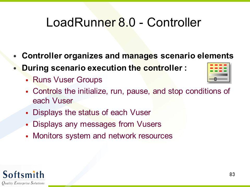 83 LoadRunner 8.0 - Controller Controller organizes and manages scenario elements During scenario execution the controller : Runs Vuser Groups Control