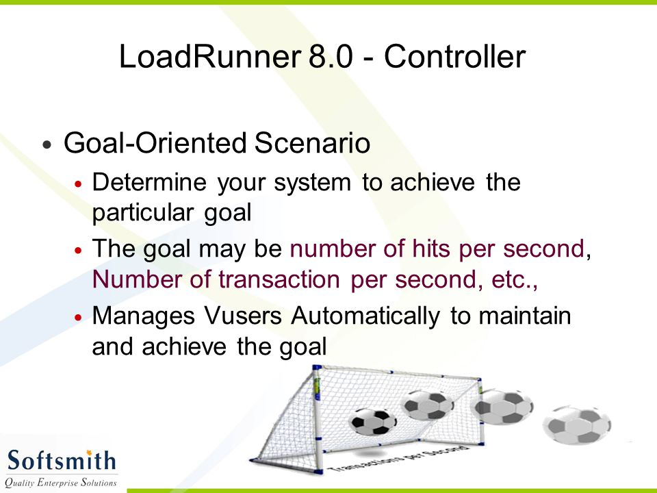 86 LoadRunner 8.0 - Controller Goal-Oriented Scenario Determine your system to achieve the particular goal The goal may be number of hits per second,