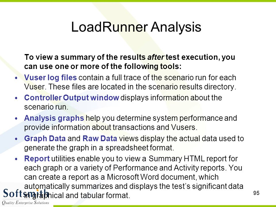 95 LoadRunner Analysis To view a summary of the results after test execution, you can use one or more of the following tools: Vuser log files contain