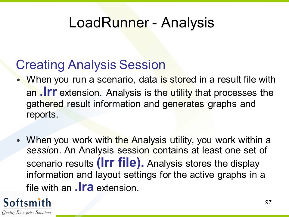 97 LoadRunner - Analysis Creating Analysis Session When you run a scenario, data is stored in a result file with an.lrr extension. Analysis is the uti