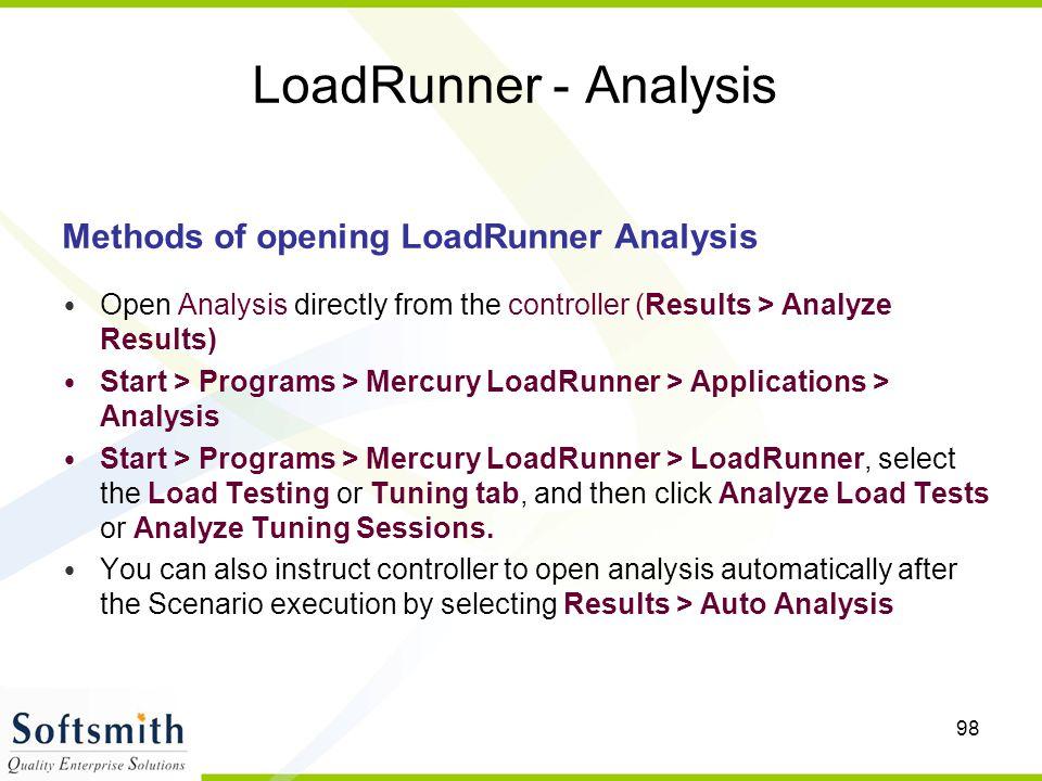 98 LoadRunner - Analysis Methods of opening LoadRunner Analysis Open Analysis directly from the controller (Results > Analyze Results) Start > Progra