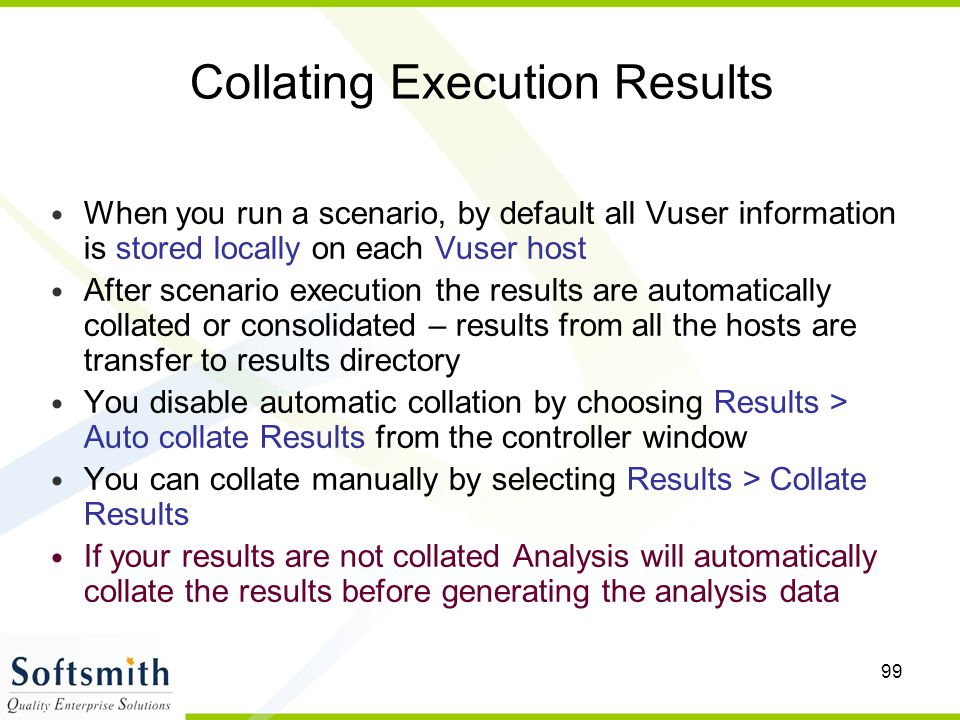 99 Collating Execution Results When you run a scenario, by default all Vuser information is stored locally on each Vuser host After scenario execution