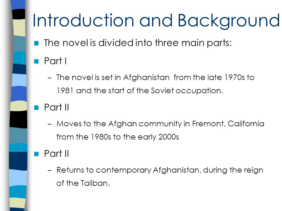Introduction and Background The novel is divided into three main parts: Part I – The novel is set in Afghanistan from the late 1970s to 1981 and the start of the Soviet occupation.