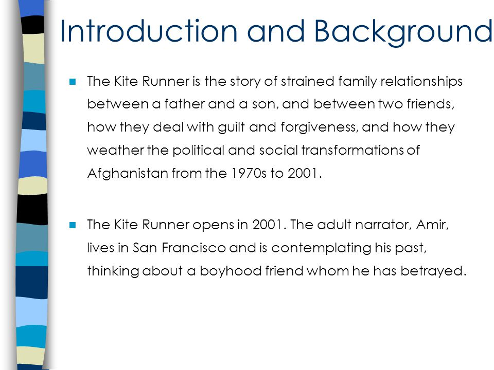 Introduction and Background The Kite Runner is the story of strained family relationships between a father and a son, and between two friends, how they deal with guilt and forgiveness, and how they weather the political and social transformations of Afghanistan from the 1970s to 2001.